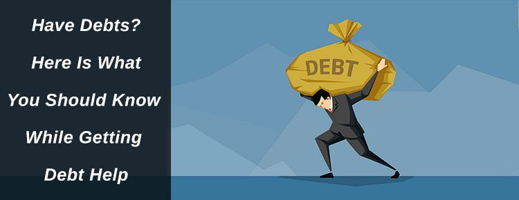 Have Debts? Here Is What You Should Know While Getting Debt Help